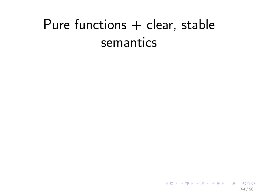 Pure functions + clear, stable semantics 44 / 58