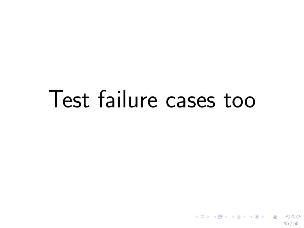 Test failure cases too 45 / 58