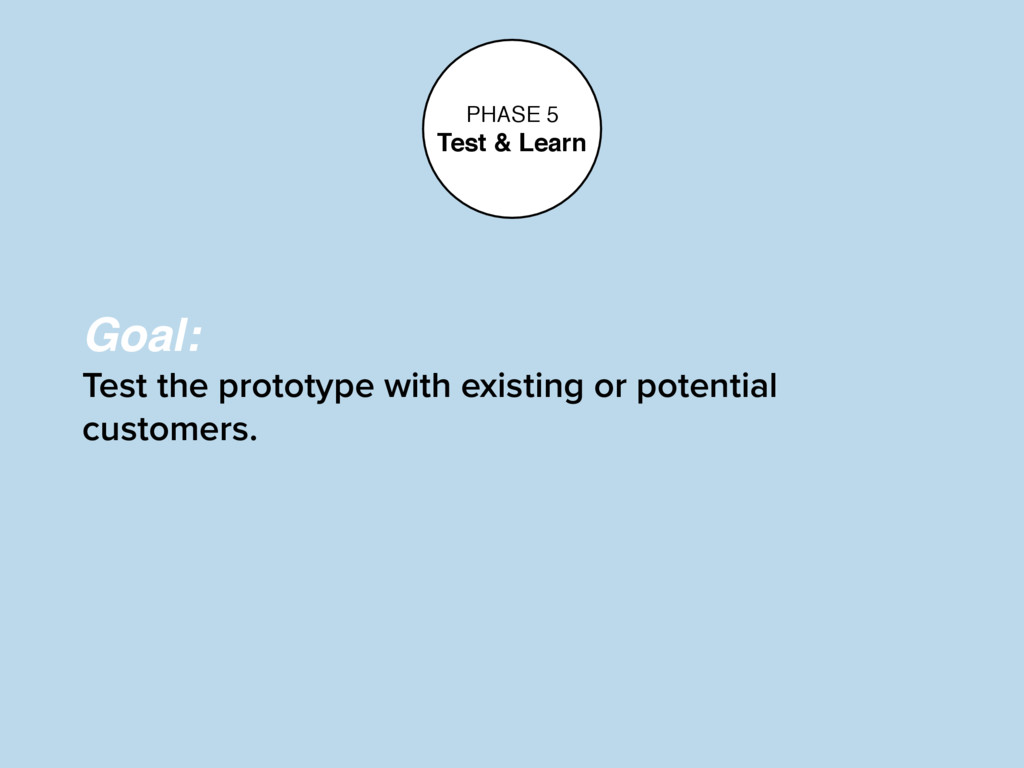 PHASE 5 Test & Learn Goal: Test the prototype w...