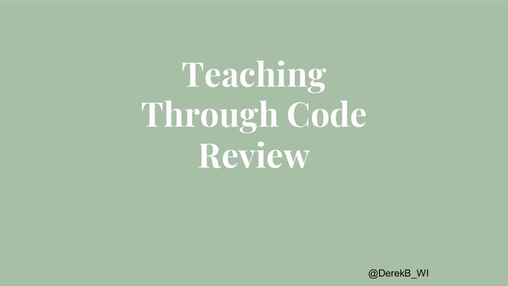 @DerekB_WI Teaching Through Code Review
