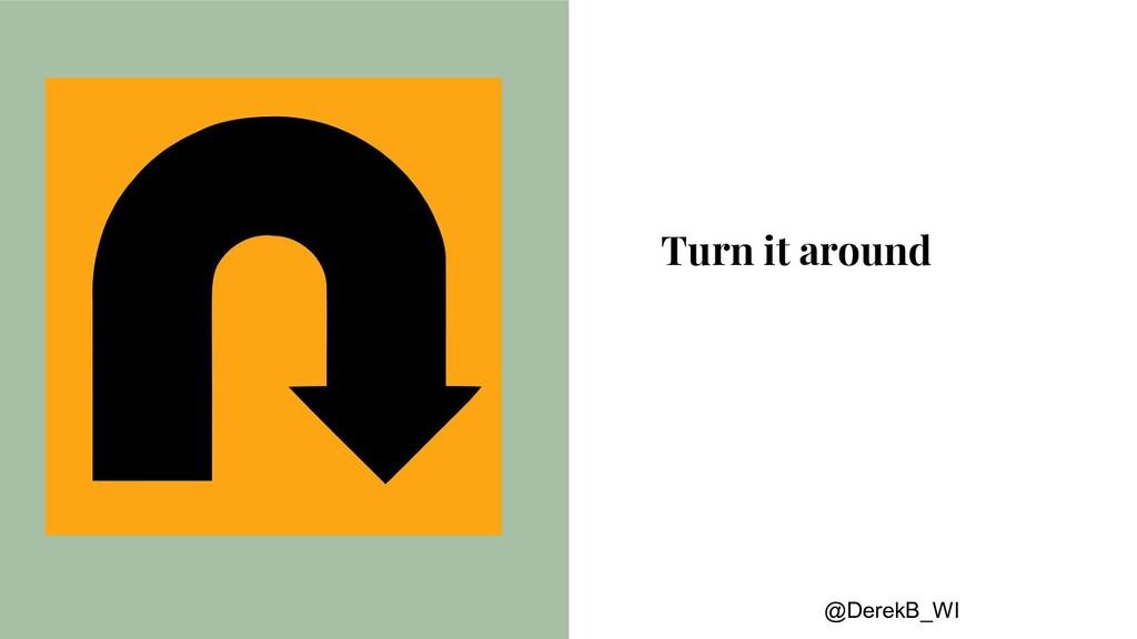 @DerekB_WI Turn it around