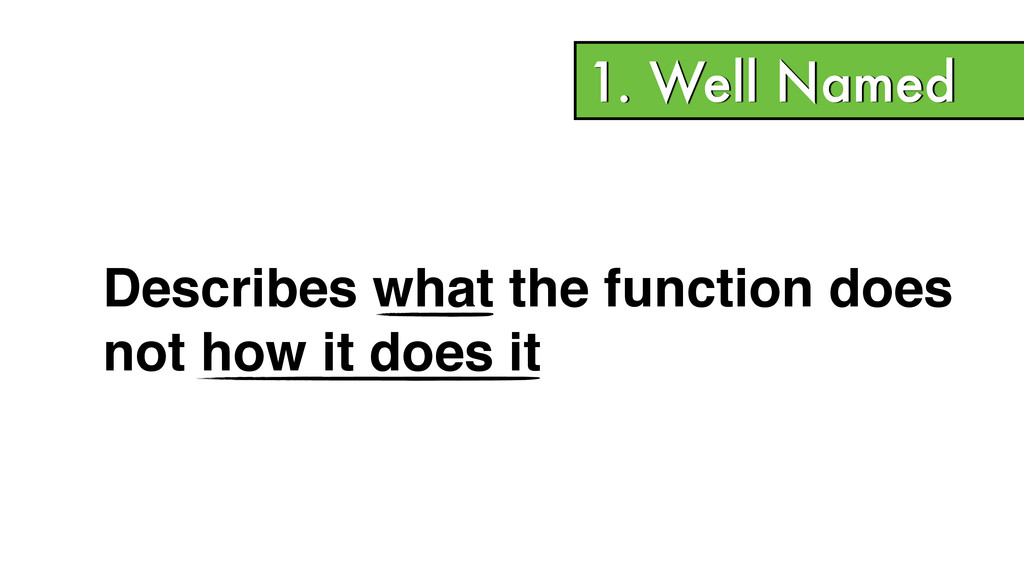 1. Well Named Describes what the function does!...