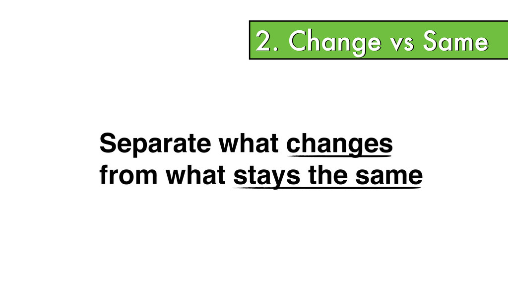 2. Change vs Same Separate what changes! from w...