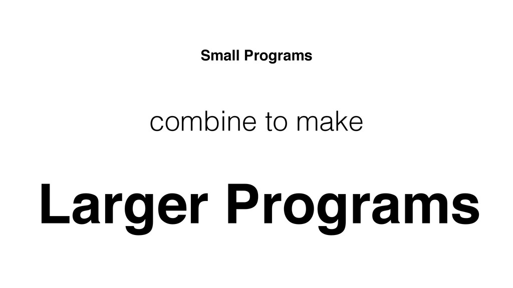 combine to make Larger Programs Small Programs