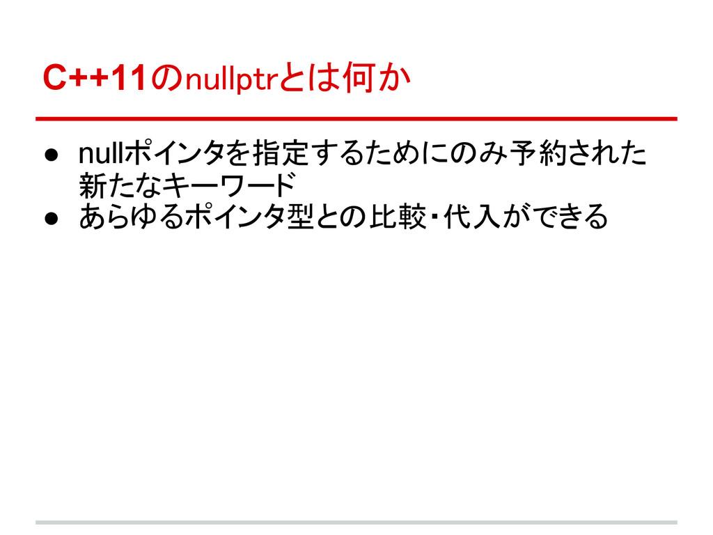 C++11のnullptrとは何か ● nullポインタを指定するためにのみ予約された 新たな...