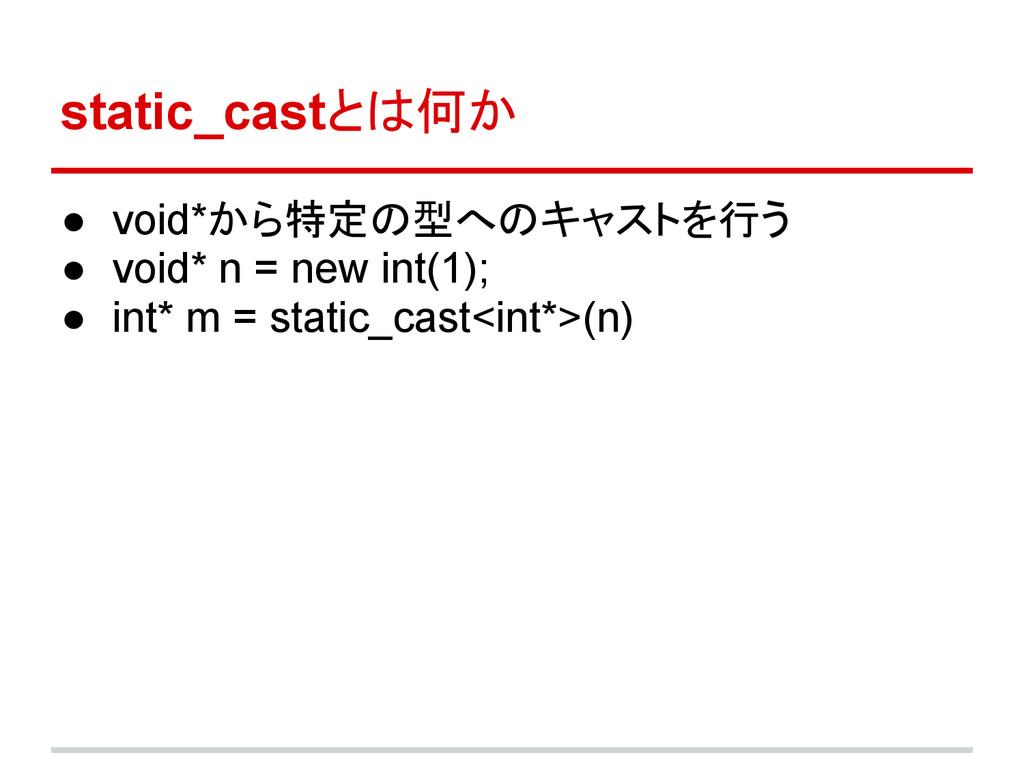 static_castとは何か ● void*から特定の型へのキャストを行う ● void* ...