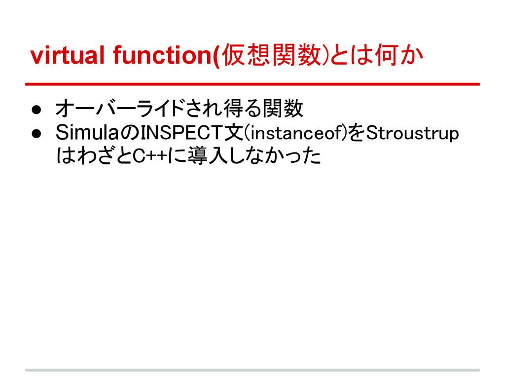 virtual function(仮想関数)とは何か ● オーバーライドされ得る関数 ● Si...