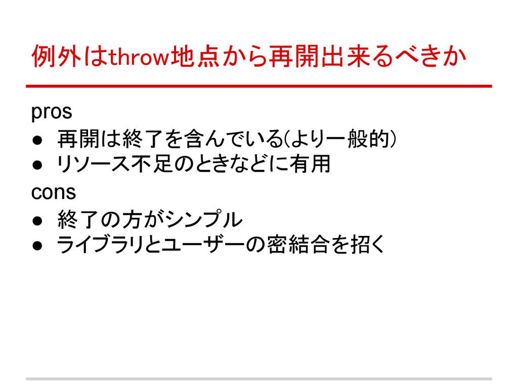 例外はthrow地点から再開出来るべきか pros ● 再開は終了を含んでいる(より一般的) ...