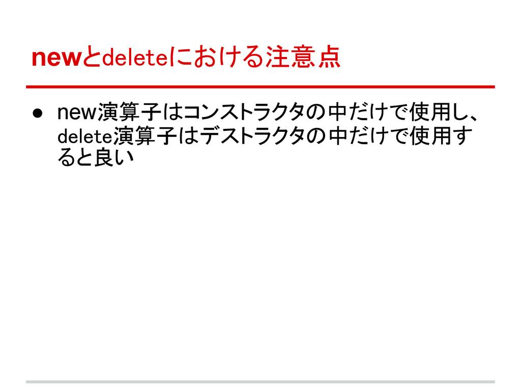 newとdeleteにおける注意点 ● new演算子はコンストラクタの中だけで使用し、 del...