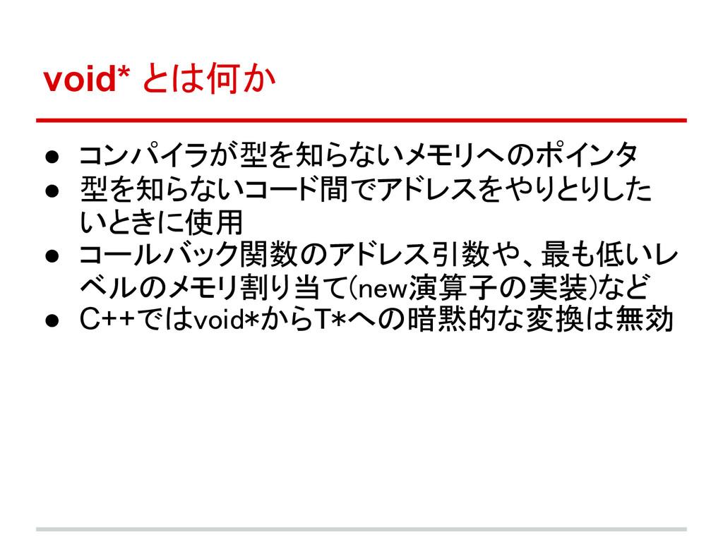 void* とは何か ● コンパイラが型を知らないメモリへのポインタ ● 型を知らないコード間...