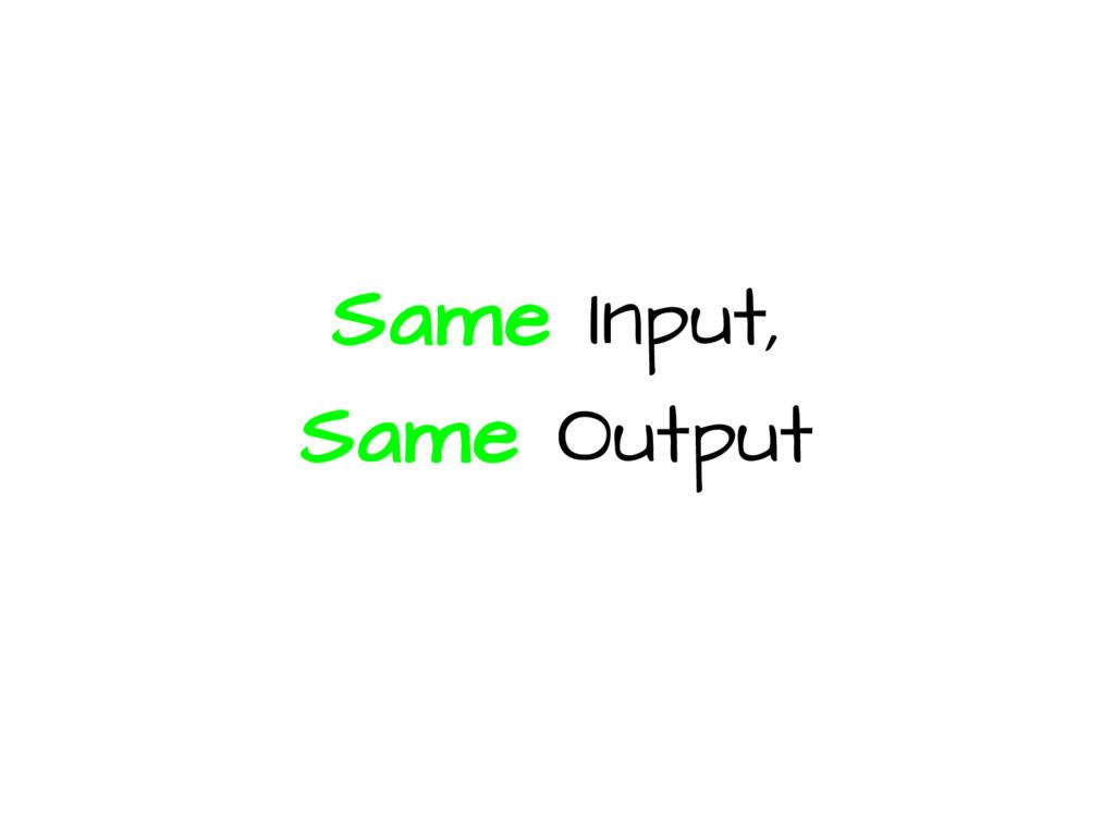 Same Input, Same Output
