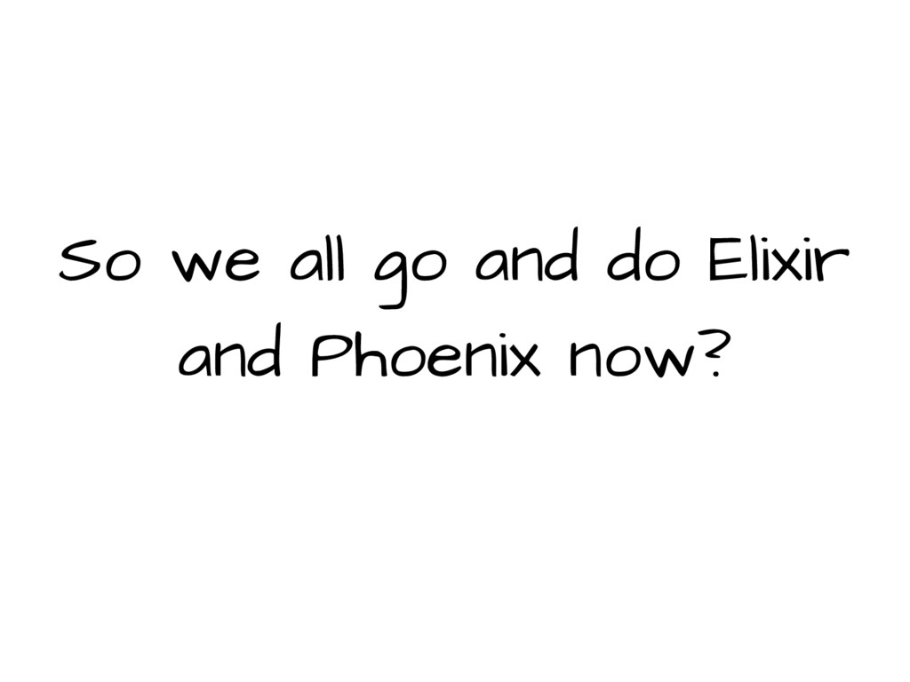So we all go and do Elixir and Phoenix now?