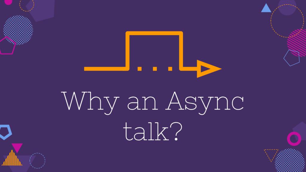 Why an Async talk?