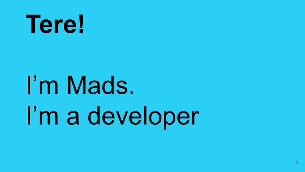 Tere! I'm Mads. I'm a developer 2