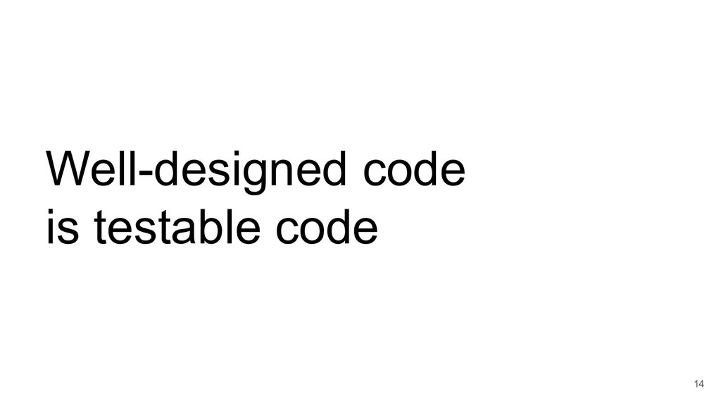 Well-designed code is testable code 14