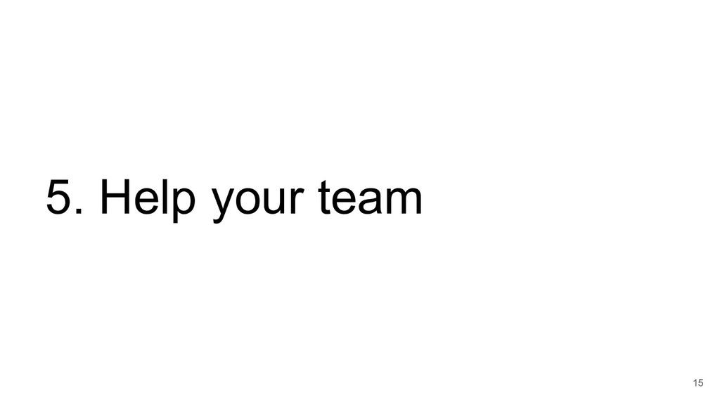 15 5. Help your team