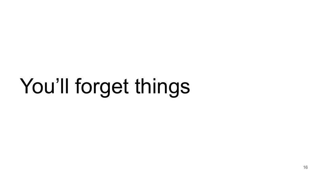 You'll forget things 16