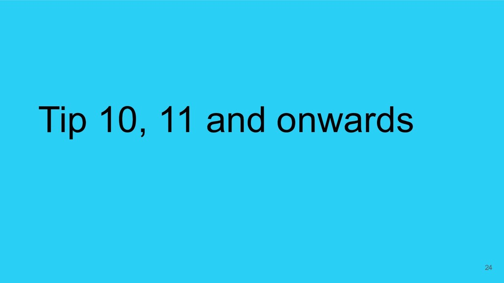 Tip 10, 11 and onwards 24