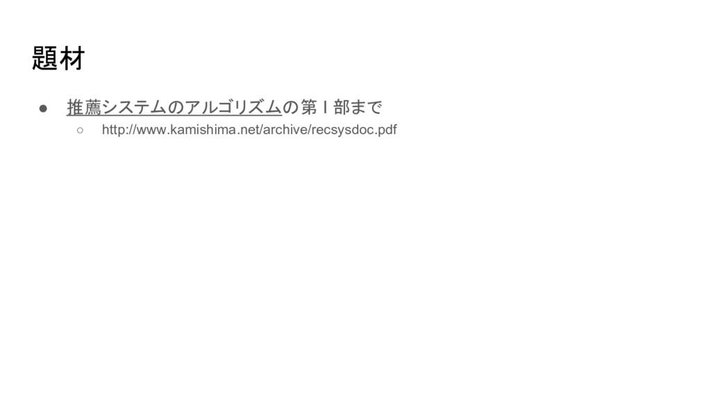 題材 ● 推薦システムのアルゴリズムの第 I 部まで ○ http://www.kamishi...