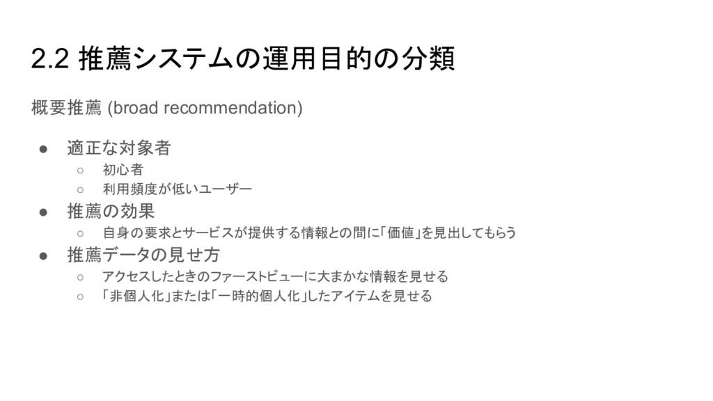 2.2 推薦システムの運用目的の分類 概要推薦 (broad recommendation) ...