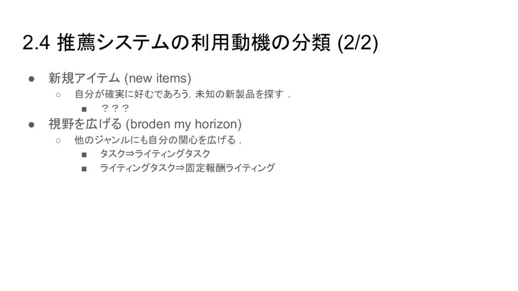 2.4 推薦システムの利用動機の分類 (2/2) ● 新規アイテム (new items) ○...