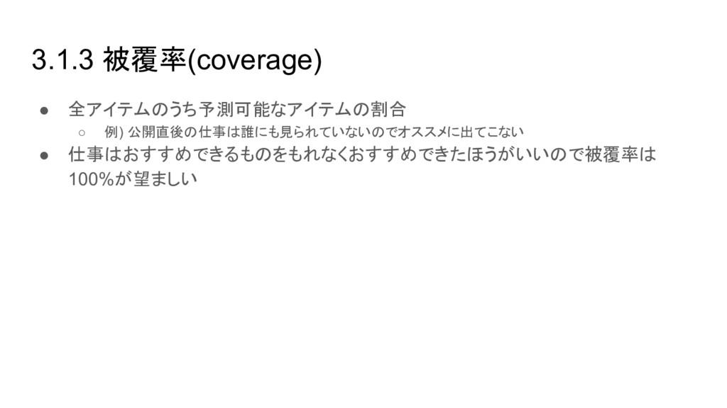 3.1.3 被覆率(coverage) ● 全アイテムのうち予測可能なアイテムの割合 ○ 例)...