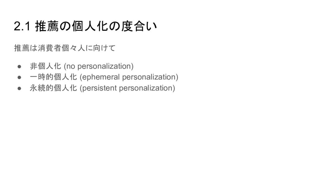 2.1 推薦の個人化の度合い 推薦は消費者個々人に向けて ● 非個人化 (no persona...