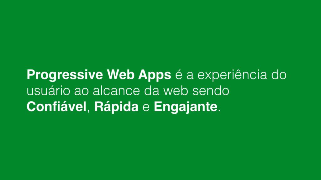 Progressive Web Apps é a experiência do usuário...
