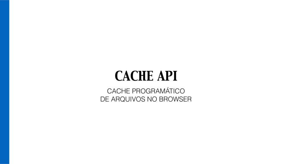 CACHE API CACHE PROGRAMÁTICO DE ARQUIVOS NO BRO...
