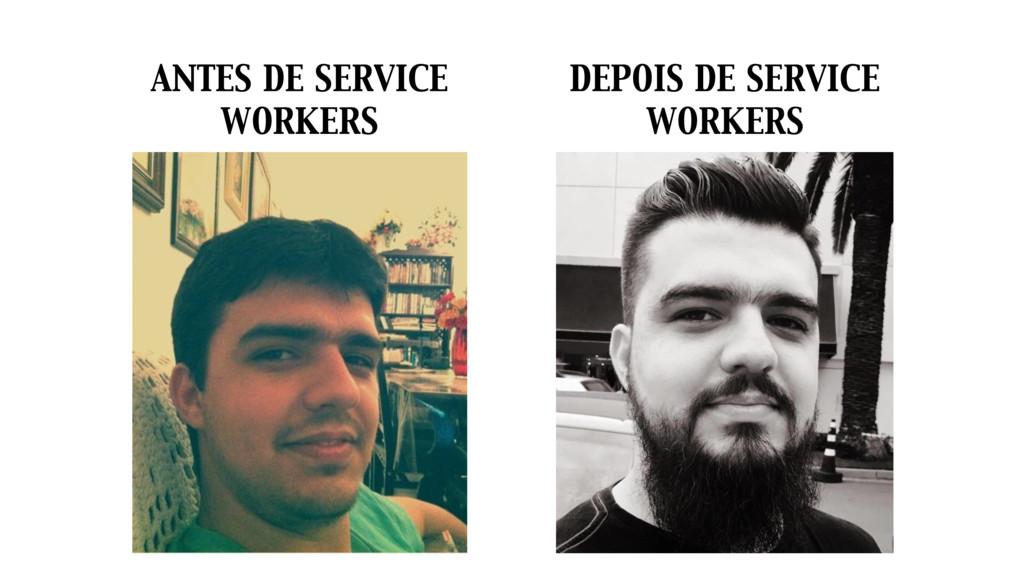 ANTES DE SERVICE WORKERS DEPOIS DE SERVICE WORK...