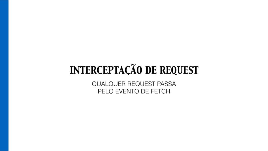 INTERCEPTAÇÃO DE REQUEST QUALQUER REQUEST PASSA...