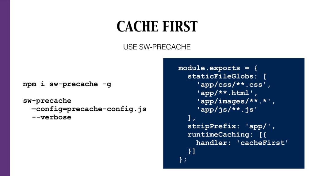 CACHE FIRST npm i sw-precache -g sw-precache —c...