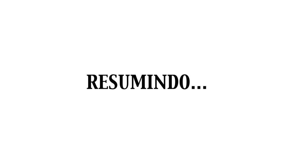 RESUMINDO…