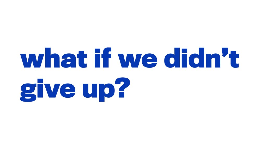 what if we didn't give up?