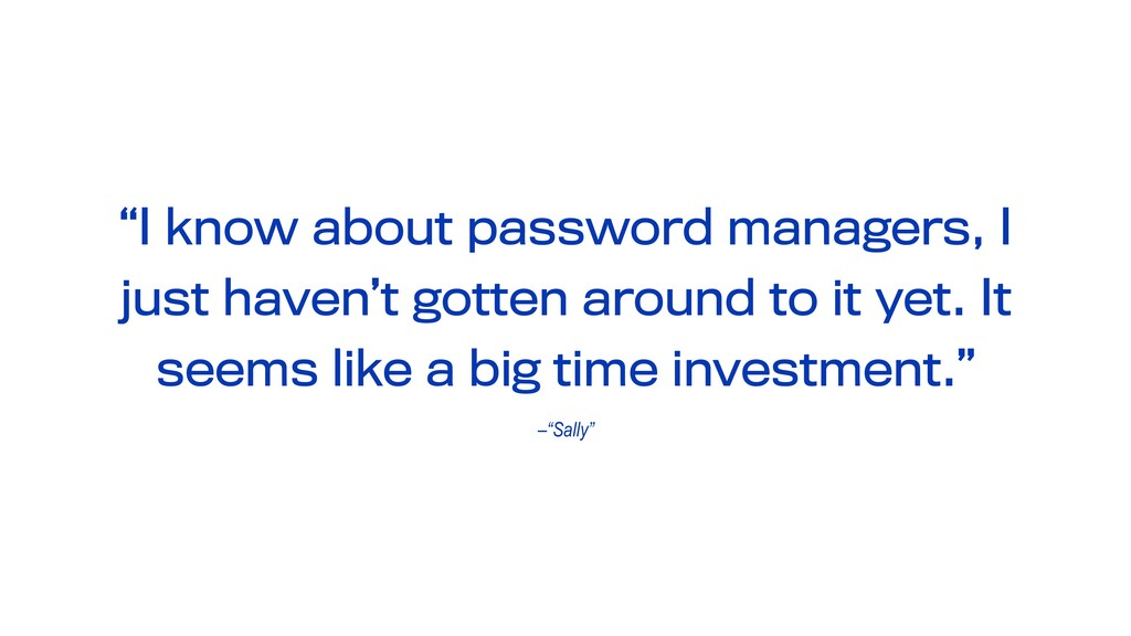 "–""Sally"" ""I know about password managers, I jus..."