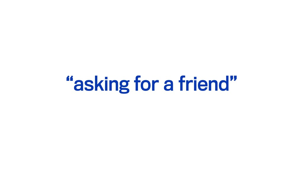 """""""asking for a friend"""""""