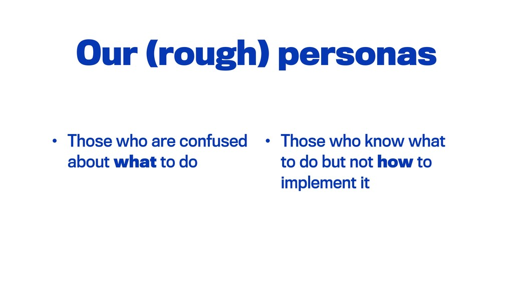 Our (rough) personas • Those who are confused a...