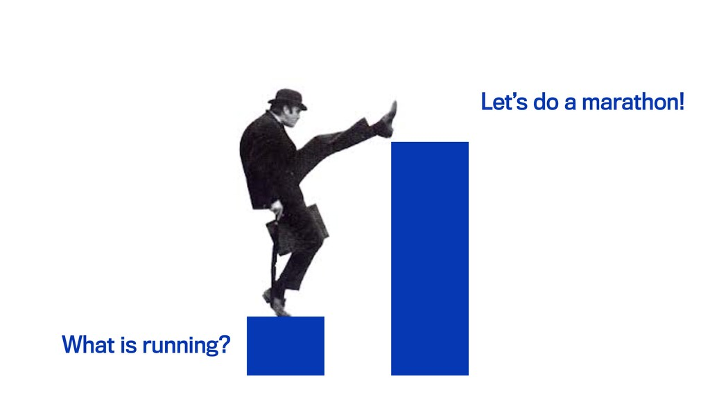 What is running? Let's do a marathon!