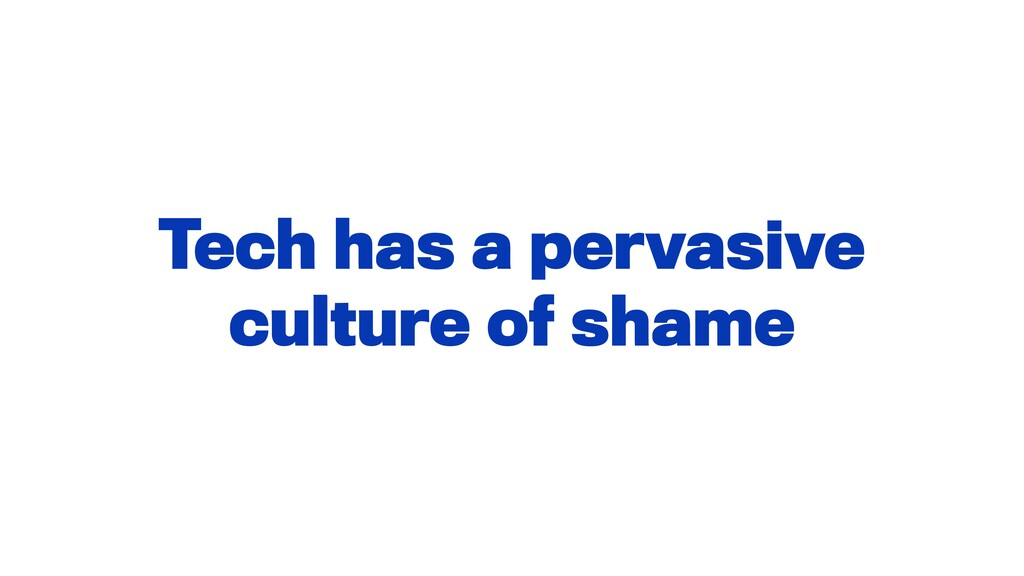 Tech has a pervasive culture of shame