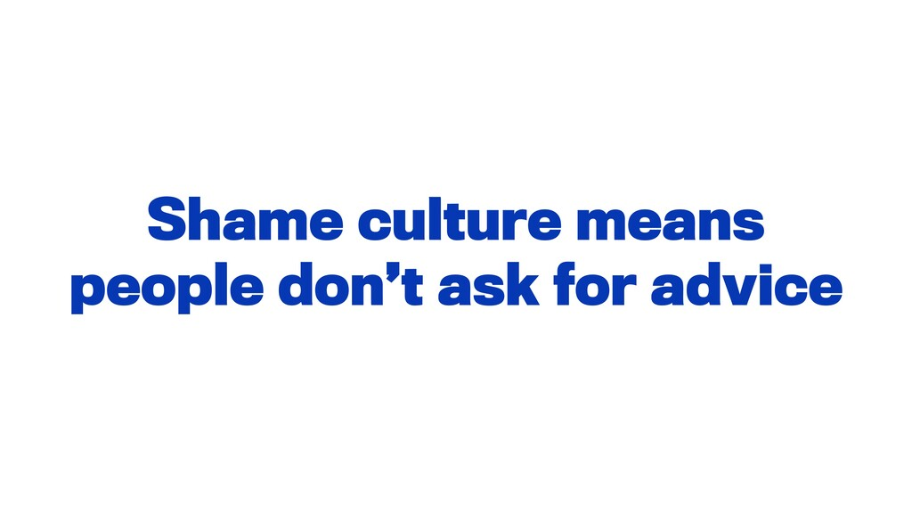 Shame culture means people don't ask for advice
