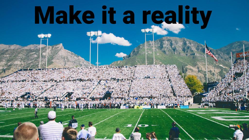 Make it a reality