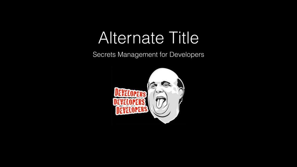 Alternate Title Secrets Management for Develope...