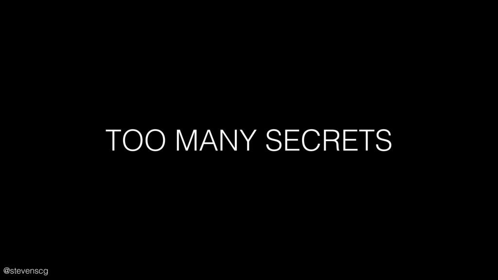 @stevenscg TOO MANY SECRETS