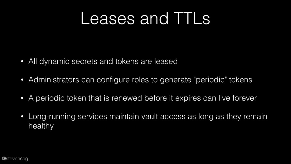 @stevenscg Leases and TTLs • All dynamic secret...