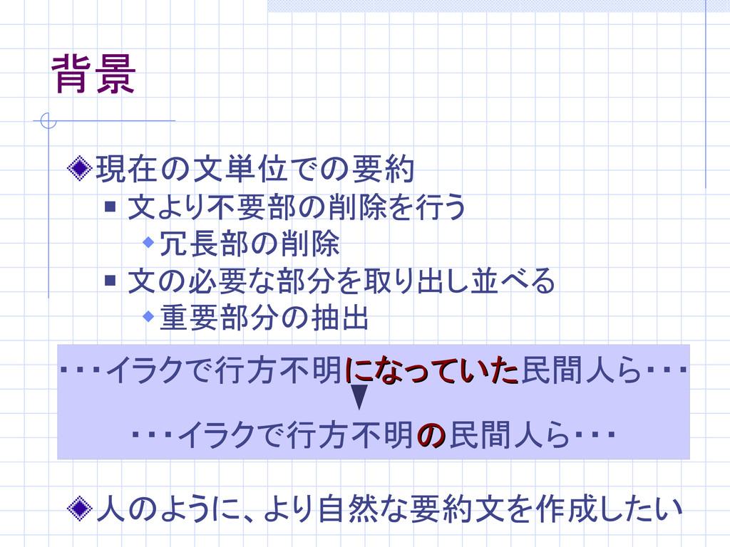 背景 現在の文単位での要約  文より不要部の削除を行う 冗長部の削除  文の必要な部分を...