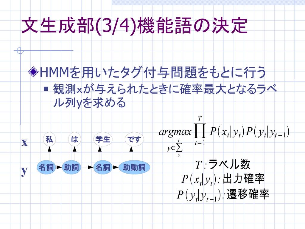 文生成部(3/4)機能語の決定 HMMを用いたタグ付与問題をもとに行う  観測xが与えられた...