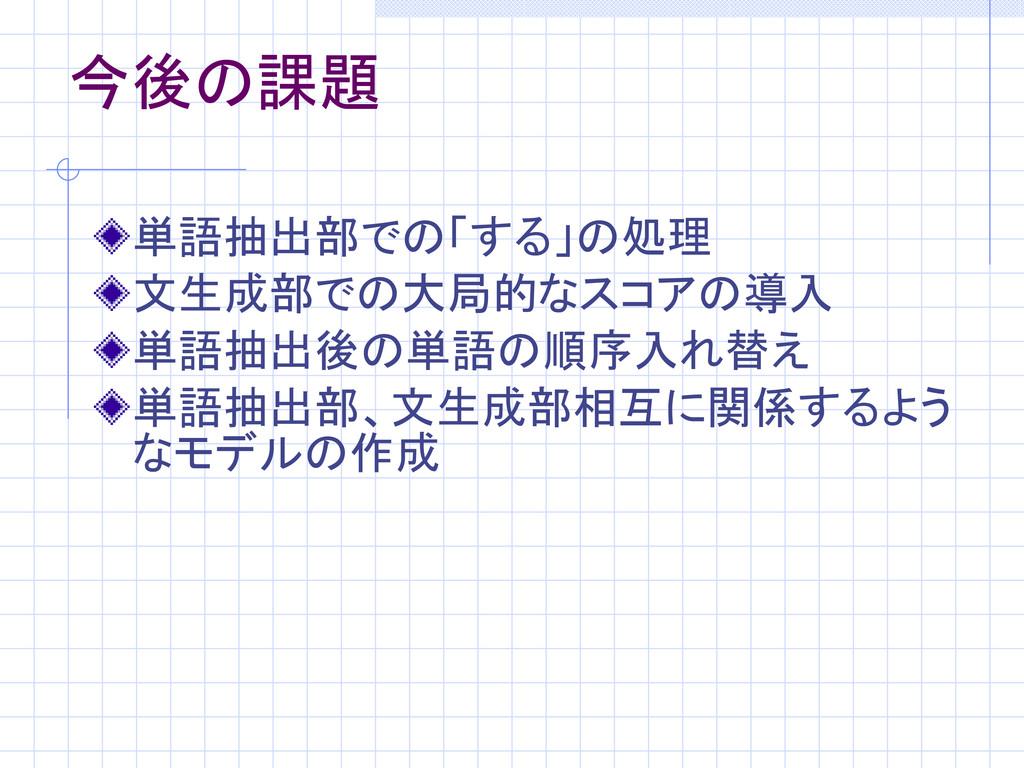 今後の課題 単語抽出部での「する」の処理 文生成部での大局的なスコアの導入 単語抽出後の単語の...