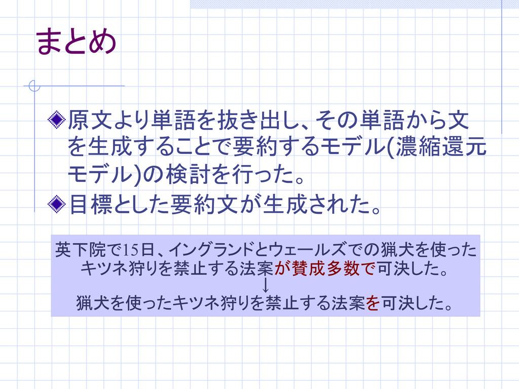まとめ 原文より単語を抜き出し、その単語から文 を生成することで要約するモデル(濃縮還元 モデ...