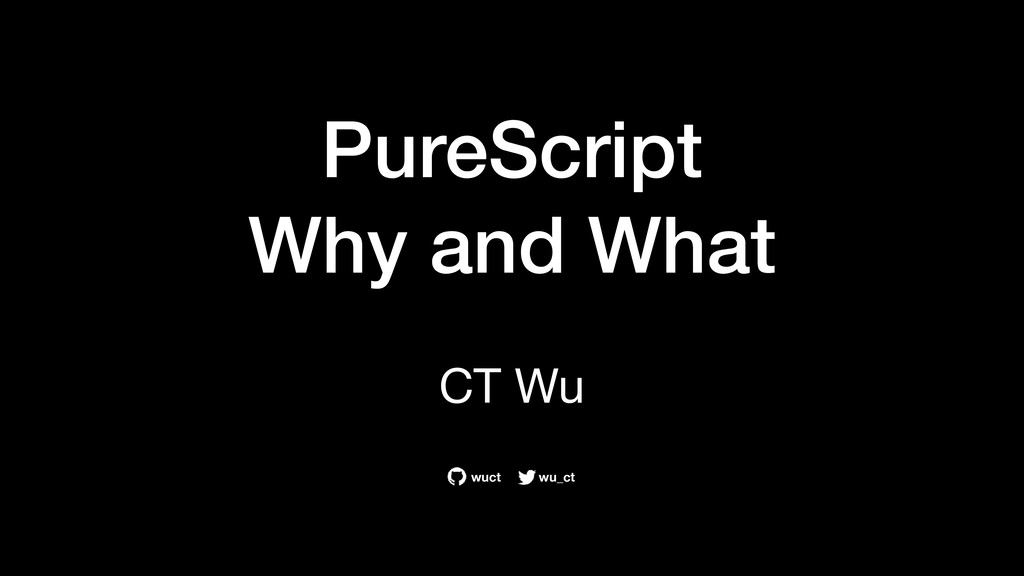 PureScript Why and What CT Wu wu_ct wuct