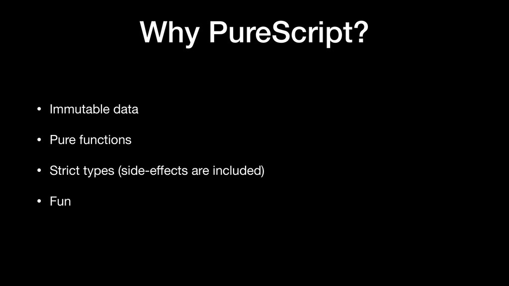 Why PureScript? • Immutable data  • Pure functi...